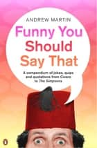 Funny You Should Say That - A Compendium of Jokes, Quips and Quotations from Cicero to the Simpsons ebook by Andrew Martin, Andrew Martin