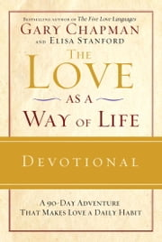 The Love as a Way of Life Devotional - A Ninety-Day Adventure That Makes Love a Daily Habit ebook by Gary Chapman,Elisa Stanford