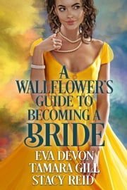 A Wallflower's Guide to Becoming a Bride ebook by Eva Devon, Tamara Gill, Stacy Reid