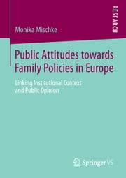 Public Attitudes toward Family Policies in Europe - Linking Institutional Context and Public Opinion ebook by Monika Mischke