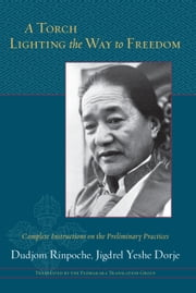 A Torch Lighting the Way to Freedom - Complete Instructions on the Preliminary Practices ebook by Padmakara Translation Group,Dudjom Rinpoche,Jigdrel Yeshe Dorje