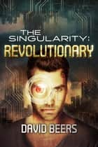 The Singularity: Revolutionary - The Singularity, #4 ebook by David Beers