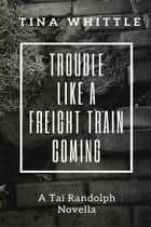 Trouble Like a Freight Train Coming - Tai Randolph ebook by Tina Whittle