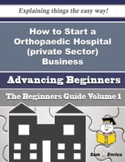 How to Start a Orthopaedic Hospital (private Sector) Business (Beginners Guide) ebook by Rashad Rayford,Sam Enrico