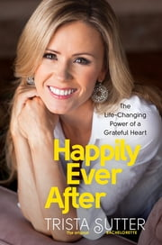 Happily Ever After - The Life-Changing Power of a Grateful Heart ebook by Trista Sutter
