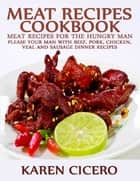 Meat Recipes Cookbook: Meat Recipes for the Hungry Man: Please Your Man With Beef, Pork, Chicken, And Sausage Dinner Recipes ebook by Karen Cicero