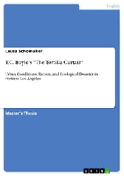 T.C. Boyle's 'The Tortilla Curtain' - Urban Conditions, Racism, and Ecological Disaster in Fortress Los Angeles ebook by Laura Schomaker