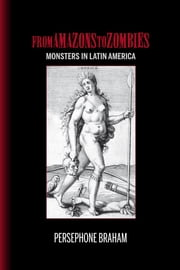 From Amazons to Zombies - Monsters in Latin America ebook by Persephone Braham