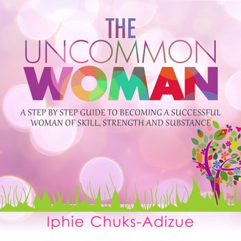 The Uncommon Woman. A Step-By-Step Guide to Becoming a Successful Woman of Skill, Strength and Substance. audiobook by Iphie Chuks-Adizue
