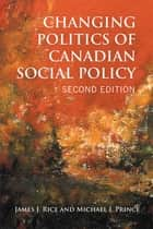 Changing Politics of Canadian Social Policy, Second Edition ebook by James J. Rice,Michael J. Prince