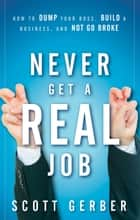 "Never Get a ""Real"" Job - How to Dump Your Boss, Build a Business and Not Go Broke eBook von Scott Gerber"