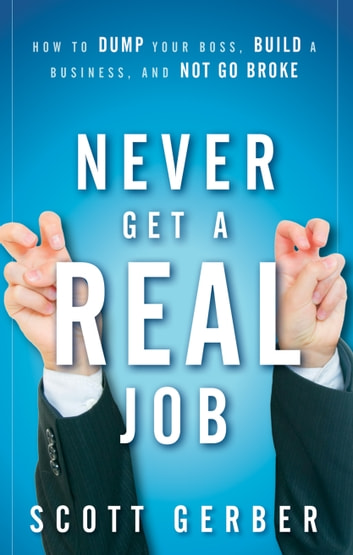 "Never Get a ""Real"" Job - How to Dump Your Boss, Build a Business and Not Go Broke ebook by Scott Gerber"