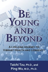 Be Young and Beyond - A Lifelong Journey to Vibrant Health and Longevity ebook by Taichi Tzu PhD,Ping Wu
