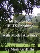 60 Topics for IELTS Speaking with Model Answers ebook by Mark Griffiths