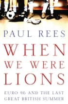 When We Were Lions ebook by Paul Rees