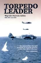 Torpedo Leader ebook by Patrick Gibbs (Wing Commander) (DSO DFC & bar)