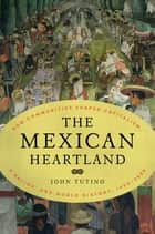 The Mexican Heartland - How Communities Shaped Capitalism, a Nation, and World History, 1500-2000 ebook by John Tutino