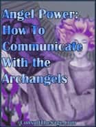 Angel Power: How To Communicate With the Archangels ebook by ConsultTheSage.Com