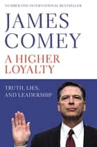 A Higher Loyalty - Truth, Lies, and Leadership ebook by
