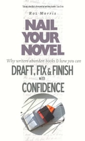 Nail Your Novel: Why Writers Abandon Books And How You Can Draft, Fix and Finish With Confidence ebook by Roz Morris