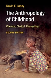 The Anthropology of Childhood - Cherubs, Chattel, Changelings ebook by David F. Lancy