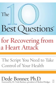 The 10 Best Questions for Recovering from a Heart Attack - The Script You Need to Take Control of Your Health ebook by Dede Bonner, Ph.D.