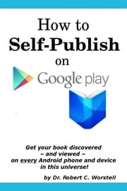 How to Self Publish On Google Play - Get Your Book Discovered - and Viewed - On Every Android Phone and Device In This Universe! ebook by Dr. Robert C. Worstell