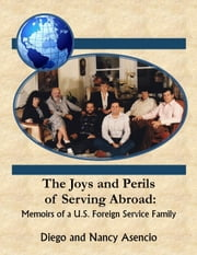 The Joys and Perils of Serving Abroad: Memoirs of a U.S Foreign Service Family ebook by Diego Asencio