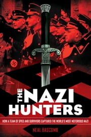The Nazi Hunters - How a Team of Spies and Survivors Captured the World's Most Notorious Nazi ebook by Neal Bascomb