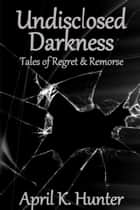 Undisclosed Darkness: Tales of Regret & Remorse ebook by April Hunter