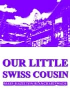 Our Little Swiss Cousin ebook by Mary Hazelton Blanchard Wade