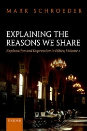 Explaining the Reasons We Share - Explanation and Expression in Ethics, Volume 1 ebook by Mark Schroeder