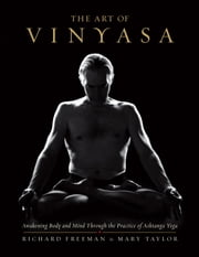 The Art of Vinyasa - Awakening Body and Mind through the Practice of Ashtanga Yoga ebook by Richard Freeman, Mary Taylor