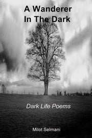 A Wanderer In The Dark - Dark Life Poems ebook by Milot Selmani