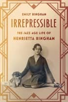 Irrepressible - The Jazz Age Life of Henrietta Bingham ebook by Emily Bingham