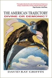The American Trajectory - Divine or Demonic? ebook by David Ray Griffin