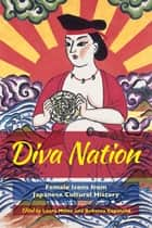 Diva Nation - Female Icons from Japanese Cultural History ebook by Laura Miller, Rebecca Copeland