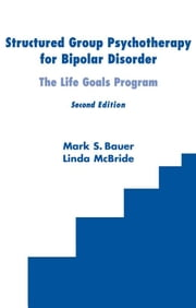 Structured Group Psychotherapy for Bipolar Disorder: The Life Goals Program, Second Edition ebook by Bauer, Mark S., MD