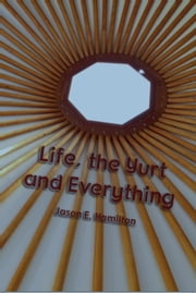 Life, the Yurt and Everything ebook by Jason E. Hamilton