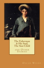 The Fisherman & His Soul, The Star-Child, and Other Stories ebook by Oscar Wilde,Michael Wilson