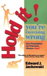 Hold It! You're Exercizing Wrong - Your Prescription for First-Class Fitness Fast ebook by Edward Jackowski, Ph.D.