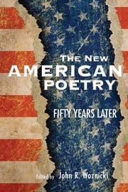 The New American Poetry - Fifty Years Later ebook by John R. Woznicki,Carla Billitteri,Paul R. Cappucci,Terence Diggory,Seth J. Forrest,David Herd,Ben Hickman,Joshua S. Hoeynck,Megan Swihart Jewell,Burt Kimmelman,Peter Middleton,Joe Moffett,John R. Woznicki
