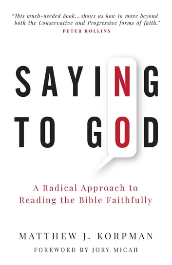 Saying No to God - A Radical Approach to Reading the Bible Faithfully ebook by Matthew J. Korpman