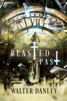 Blasted Past - The Blasted Series, #1 ebook by Walter Danley