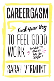 Careergasm - Find Your Way to Feel-Good Work eBook by Sarah Vermunt