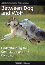 BETWEEN DOG AND WOLF - UNDERSTANDING THE CONNECTION AND THE CONFUSION ebook by Jessica Addams,Andrew Miller