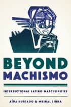 Beyond Machismo - Intersectional Latino Masculinities ebook by Aída Hurtado, Mrinal  Sinha