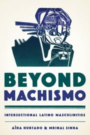 Beyond Machismo - Intersectional Latino Masculinities ebook by Aída Hurtado,Mrinal  Sinha