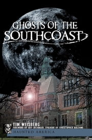 Ghosts of the SouthCoast ebook by Tim Weisberg,Jeff Belanger,Christopher Balzano