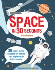 Space in 30 Seconds: 30 super-stellar subjects for cosmic kids explained in half a minute ebook by Clive Gifford